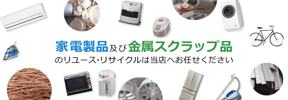 家電製品及び金属スクラップのリユース・リサイクルは当店へお任せください!